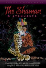 The Shaman & Ayahuasca: Journeys To Sacred Realms (2010) afişi